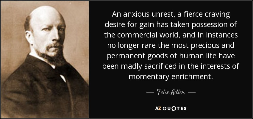 An anxious unrest, a fierce craving desire for gain has taken possession of the commercial world, and in instances no longer rare the most precious and permanent goods of human life have been madly sacrificed in the interests of momentary enrichment. - Felix Adler