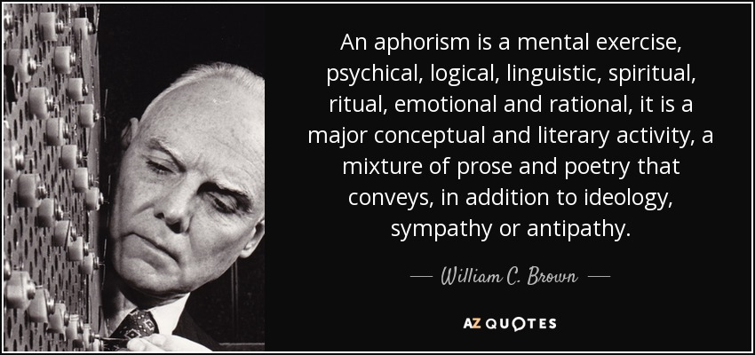 An aphorism is a mental exercise, psychical, logical, linguistic, spiritual, ritual, emotional and rational, it is a major conceptual and literary activity, a mixture of prose and poetry that conveys, in addition to ideology, sympathy or antipathy. - William C. Brown