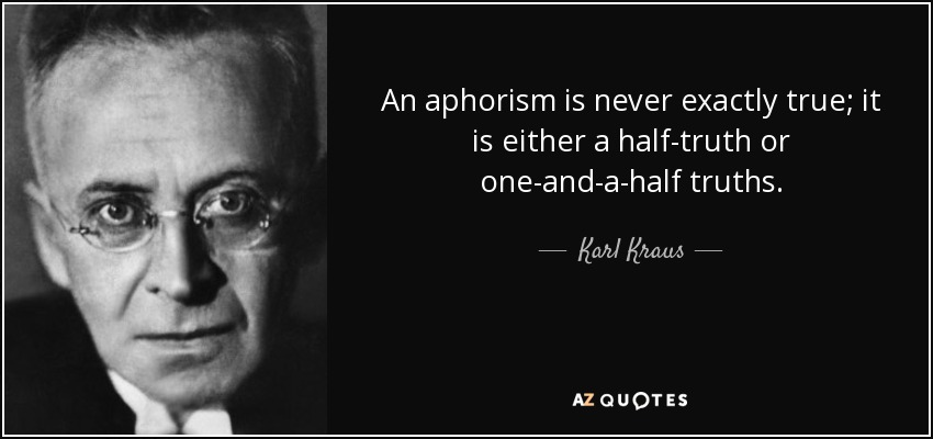 An aphorism is never exactly true; it is either a half-truth or one-and-a-half truths. - Karl Kraus