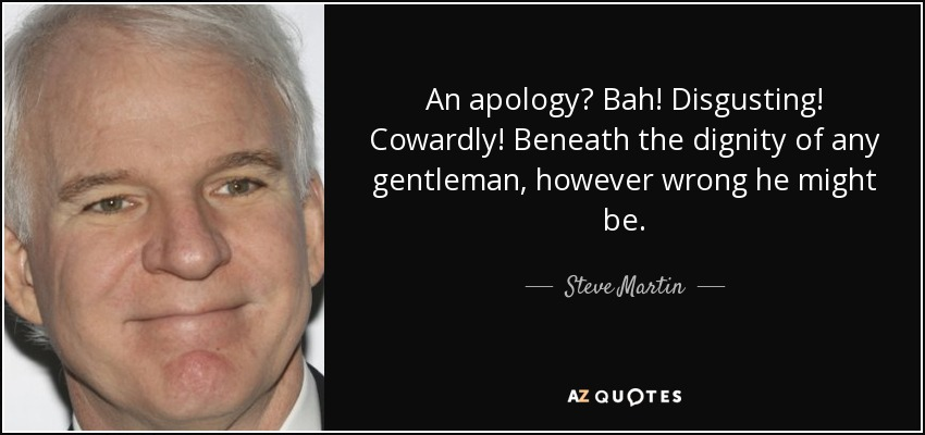 An apology? Bah! Disgusting! Cowardly! Beneath the dignity of any gentleman, however wrong he might be. - Steve Martin