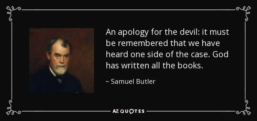An apology for the devil: it must be remembered that we have heard one side of the case. God has written all the books. - Samuel Butler