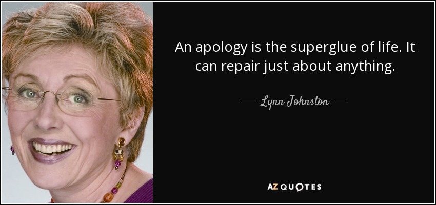 An apology is the superglue of life. It can repair just about anything. - Lynn Johnston