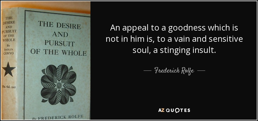 An appeal to a goodness which is not in him is, to a vain and sensitive soul, a stinging insult. - Frederick Rolfe