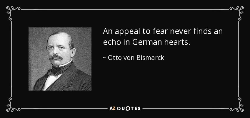 An appeal to fear never finds an echo in German hearts. - Otto von Bismarck