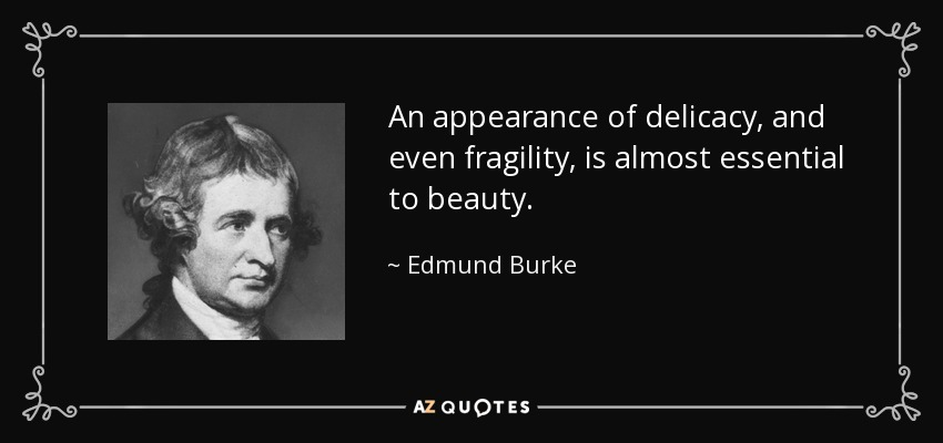 An appearance of delicacy, and even fragility, is almost essential to beauty. - Edmund Burke