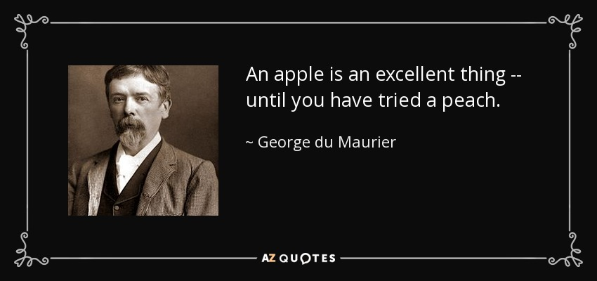 An apple is an excellent thing -- until you have tried a peach. - George du Maurier