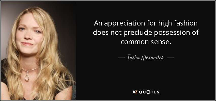 An appreciation for high fashion does not preclude possession of common sense. - Tasha Alexander