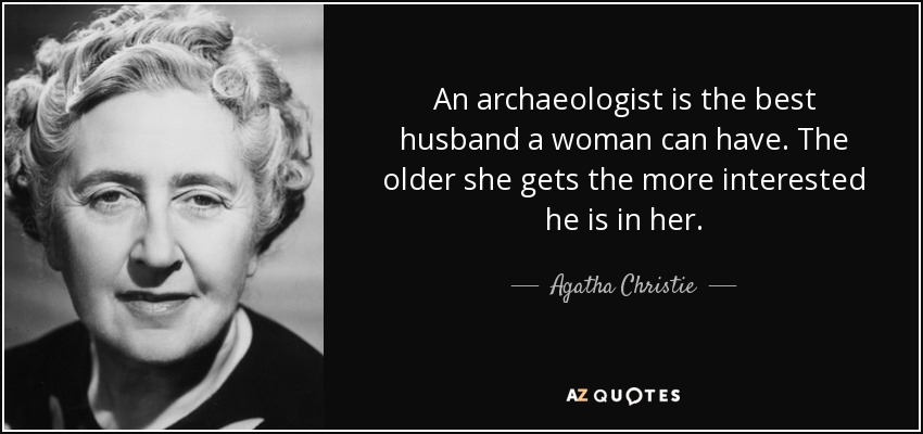 An archaeologist is the best husband a woman can have. The older she gets the more interested he is in her. - Agatha Christie