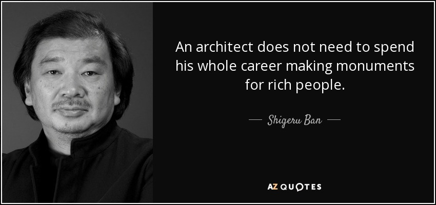 An architect does not need to spend his whole career making monuments for rich people. - Shigeru Ban