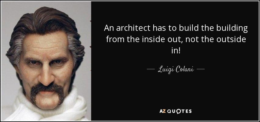 An architect has to build the building from the inside out, not the outside in! - Luigi Colani