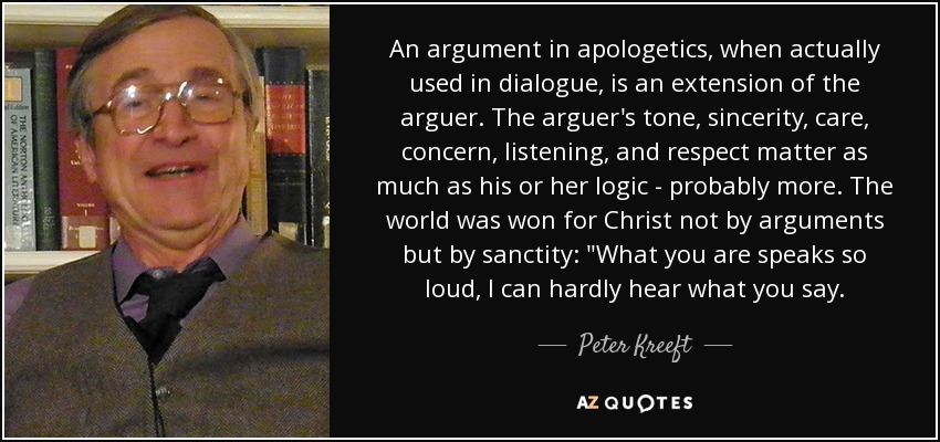 An argument in apologetics, when actually used in dialogue, is an extension of the arguer. The arguer's tone, sincerity, care, concern, listening, and respect matter as much as his or her logic - probably more. The world was won for Christ not by arguments but by sanctity: