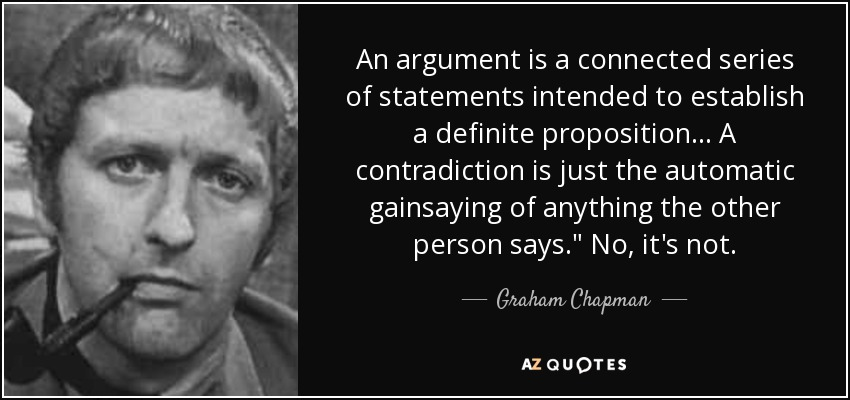 An argument is a connected series of statements intended to establish a definite proposition... A contradiction is just the automatic gainsaying of anything the other person says.
