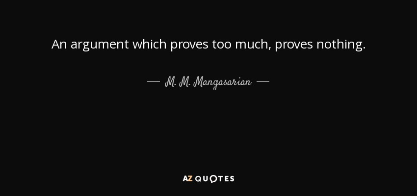 An argument which proves too much, proves nothing. - M. M. Mangasarian