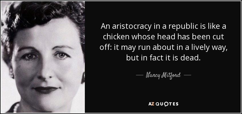 An aristocracy in a republic is like a chicken whose head has been cut off: it may run about in a lively way, but in fact it is dead. - Nancy Mitford