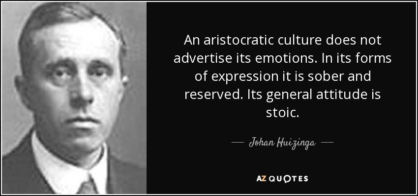 An aristocratic culture does not advertise its emotions. In its forms of expression it is sober and reserved. Its general attitude is stoic. - Johan Huizinga