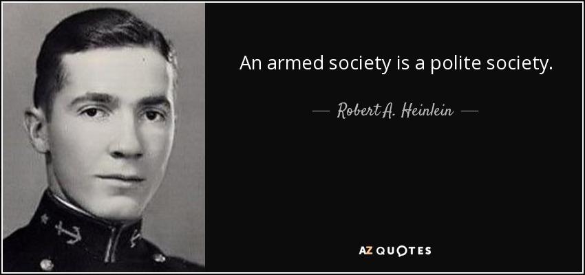 An armed society is a polite society. - Robert A. Heinlein