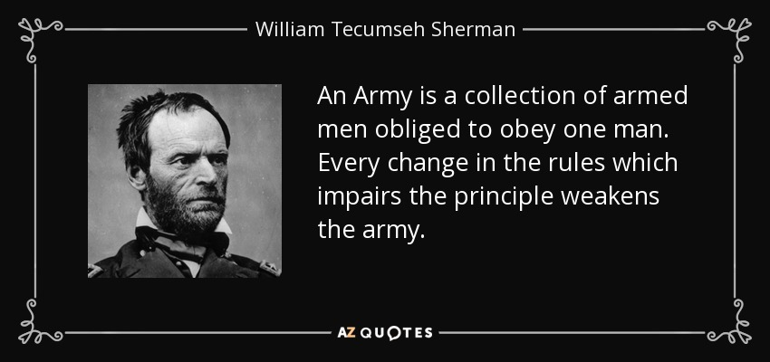 An Army is a collection of armed men obliged to obey one man. Every change in the rules which impairs the principle weakens the army. - William Tecumseh Sherman