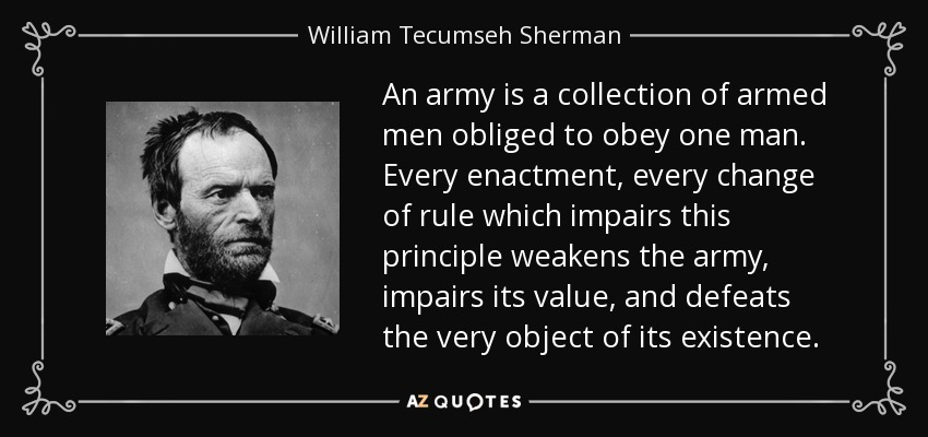 An army is a collection of armed men obliged to obey one man. Every enactment, every change of rule which impairs this principle weakens the army, impairs its value, and defeats the very object of its existence. - William Tecumseh Sherman