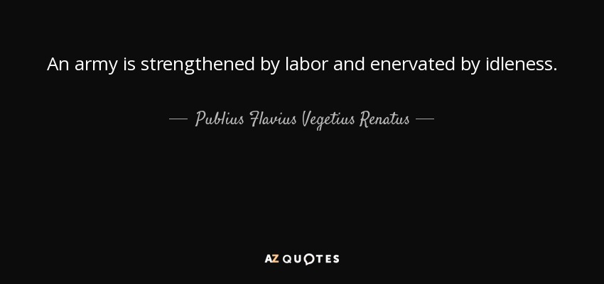 An army is strengthened by labor and enervated by idleness. - Publius Flavius Vegetius Renatus