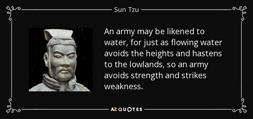 An army may be likened to water, for just as flowing water avoids the heights and hastens to the lowlands, so an army avoids strength and strikes weakness. - Sun Tzu