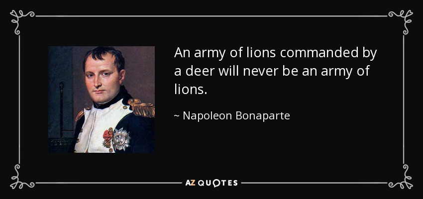 An army of lions commanded by a deer will never be an army of lions. - Napoleon Bonaparte