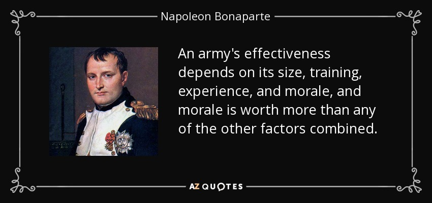 An army's effectiveness depends on its size, training, experience, and morale, and morale is worth more than any of the other factors combined. - Napoleon Bonaparte
