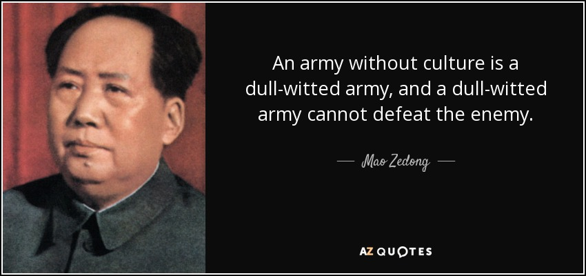 An army without culture is a dull-witted army, and a dull-witted army cannot defeat the enemy. - Mao Zedong