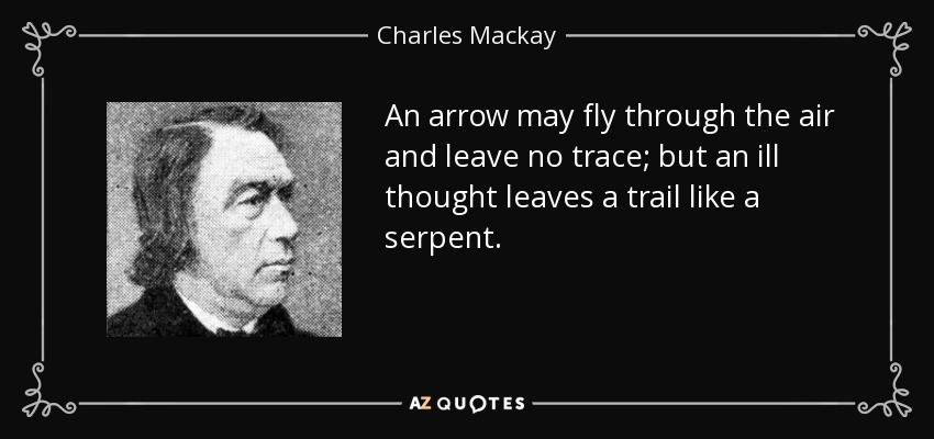 An arrow may fly through the air and leave no trace; but an ill thought leaves a trail like a serpent. - Charles Mackay