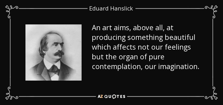 An art aims, above all, at producing something beautiful which affects not our feelings but the organ of pure contemplation, our imagination. - Eduard Hanslick