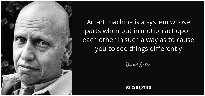 An art machine is a system whose parts when put in motion act upon each other in such a way as to cause you to see things differently - David Antin