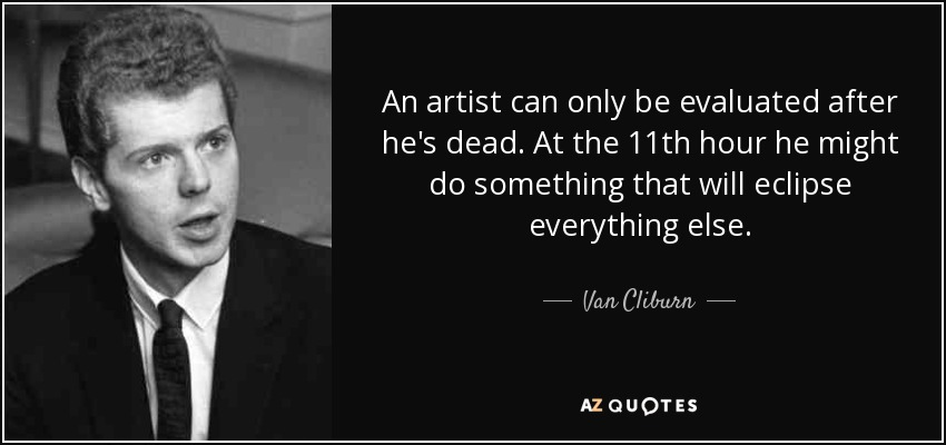 An artist can only be evaluated after he's dead. At the 11th hour he might do something that will eclipse everything else. - Van Cliburn