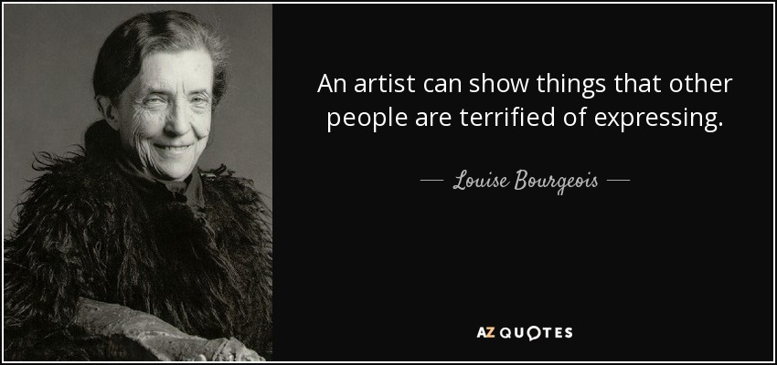 An artist can show things that other people are terrified of expressing. - Louise Bourgeois