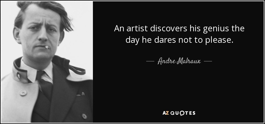 An artist discovers his genius the day he dares not to please. - Andre Malraux