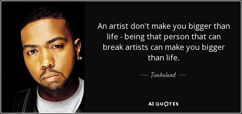 An artist don't make you bigger than life - being that person that can break artists can make you bigger than life. - Timbaland