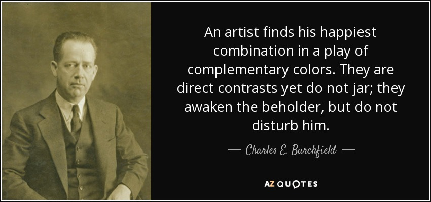 An artist finds his happiest combination in a play of complementary colors. They are direct contrasts yet do not jar; they awaken the beholder, but do not disturb him. - Charles E. Burchfield