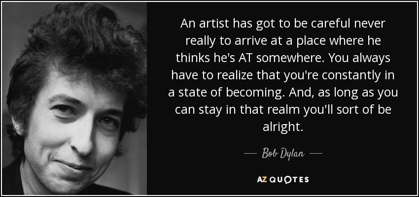 An artist has got to be careful never really to arrive at a place where he thinks he's AT somewhere. You always have to realize that you're constantly in a state of becoming. And, as long as you can stay in that realm you'll sort of be alright. - Bob Dylan