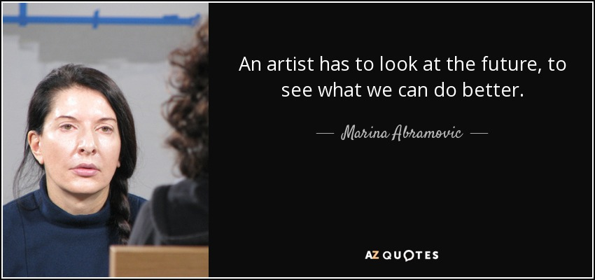An artist has to look at the future, to see what we can do better. - Marina Abramovic