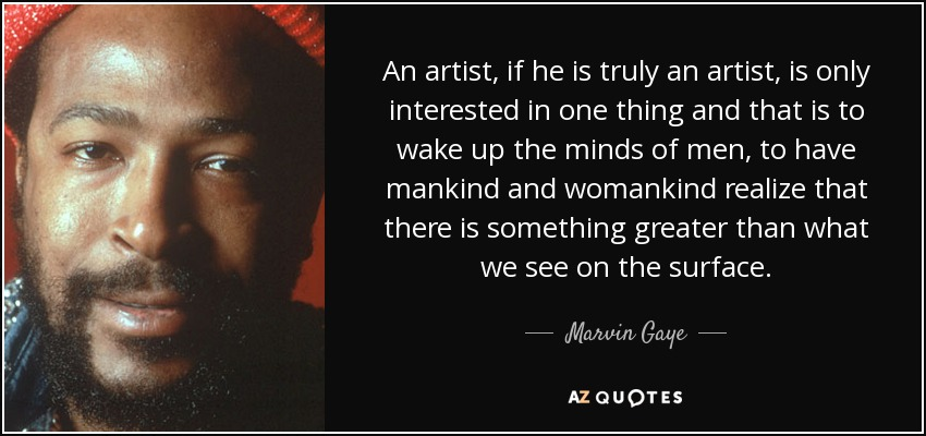 An artist, if he is truly an artist, is only interested in one thing and that is to wake up the minds of men, to have mankind and womankind realize that there is something greater than what we see on the surface. - Marvin Gaye