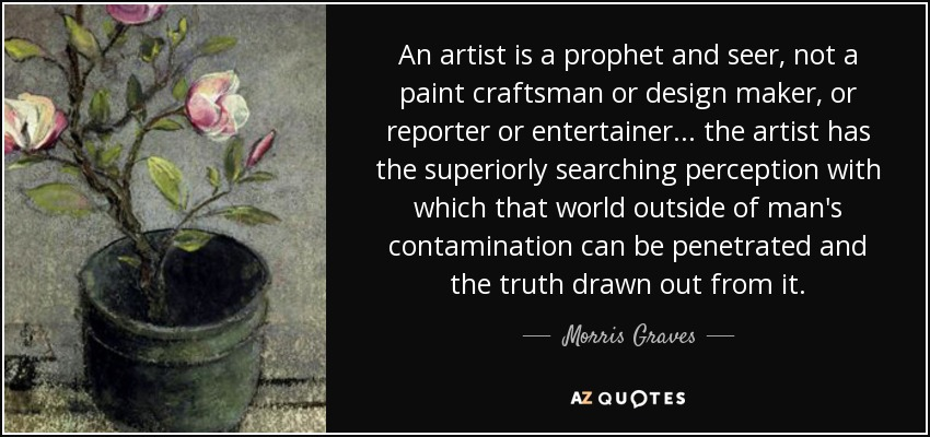 An artist is a prophet and seer, not a paint craftsman or design maker, or reporter or entertainer... the artist has the superiorly searching perception with which that world outside of man's contamination can be penetrated and the truth drawn out from it. - Morris Graves