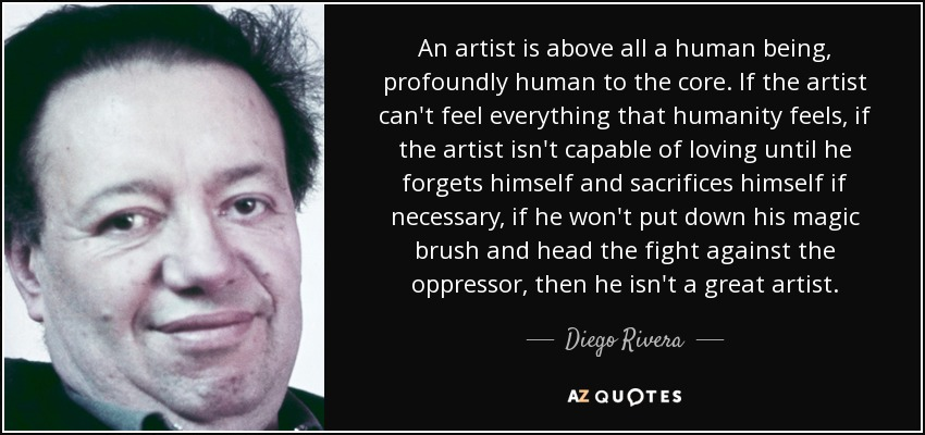 An artist is above all a human being, profoundly human to the core. If the artist can't feel everything that humanity feels, if the artist isn't capable of loving until he forgets himself and sacrifices himself if necessary, if he won't put down his magic brush and head the fight against the oppressor, then he isn't a great artist. - Diego Rivera