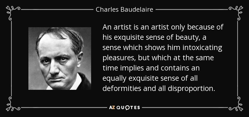 An artist is an artist only because of his exquisite sense of beauty, a sense which shows him intoxicating pleasures, but which at the same time implies and contains an equally exquisite sense of all deformities and all disproportion. - Charles Baudelaire