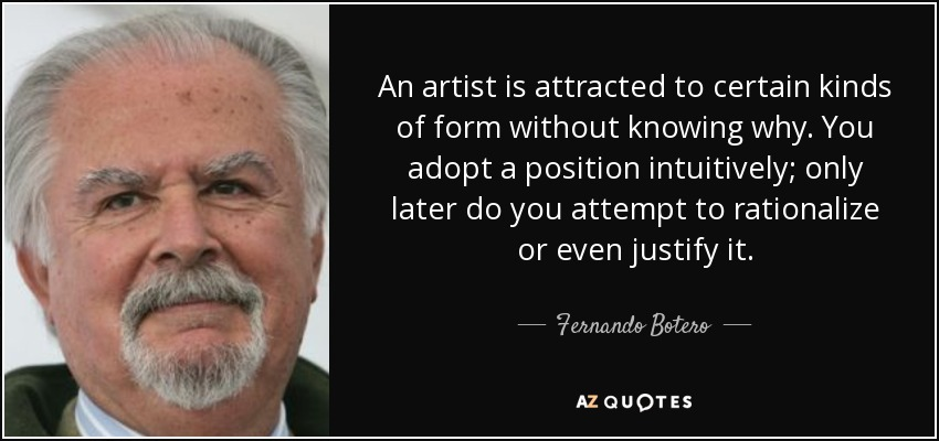 An artist is attracted to certain kinds of form without knowing why. You adopt a position intuitively; only later do you attempt to rationalize or even justify it. - Fernando Botero
