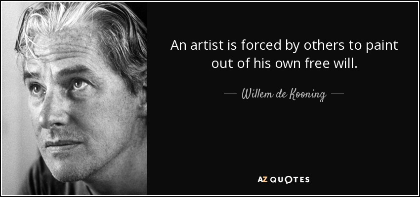An artist is forced by others to paint out of his own free will. - Willem de Kooning