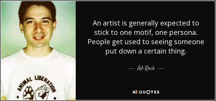 An artist is generally expected to stick to one motif, one persona. People get used to seeing someone put down a certain thing. - Ad-Rock