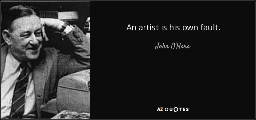 An artist is his own fault. - John O'Hara