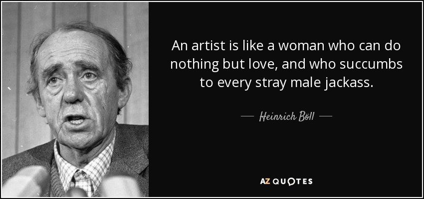 An artist is like a woman who can do nothing but love, and who succumbs to every stray male jackass. - Heinrich Böll