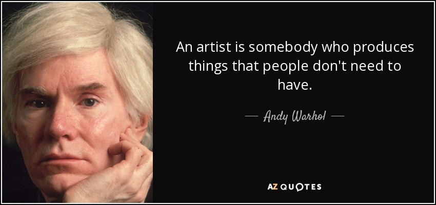An artist is somebody who produces things that people don't need to have. - Andy Warhol