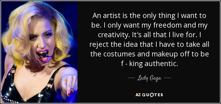 An artist is the only thing I want to be. I only want my freedom and my creativity. It's all that I live for. I reject the idea that I have to take all the costumes and makeup off to be f - king authentic. - Lady Gaga