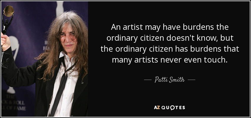 An artist may have burdens the ordinary citizen doesn't know, but the ordinary citizen has burdens that many artists never even touch. - Patti Smith