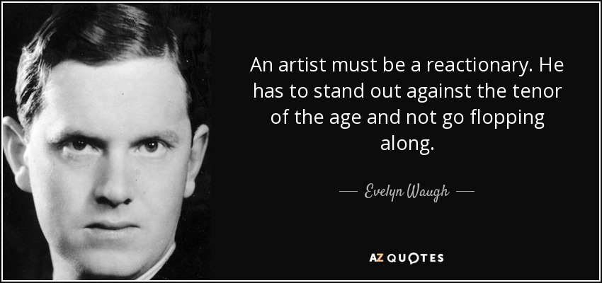 An artist must be a reactionary. He has to stand out against the tenor of the age and not go flopping along. - Evelyn Waugh